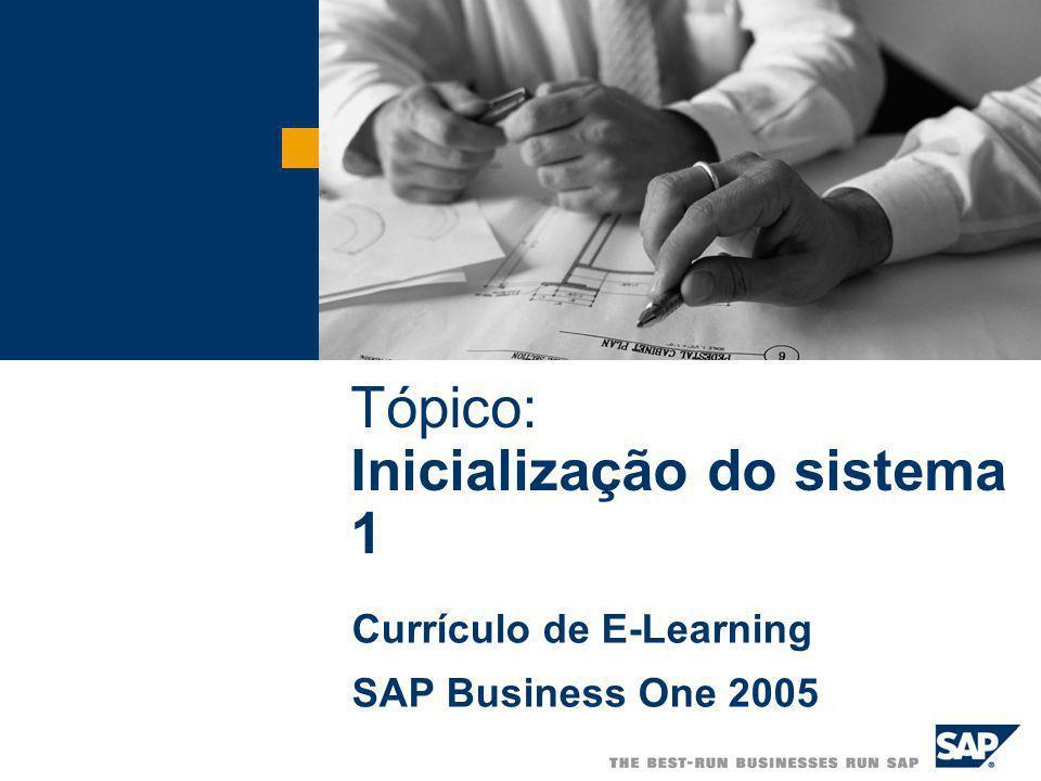 Tópico: Inicialização do sistema 1 Currículo de E-Learning SAP Business One 2005