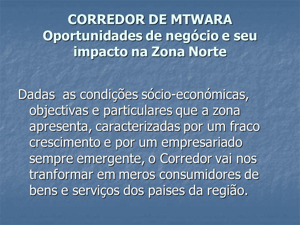 CORREDOR DE MTWARA Oportunidades de negócio e seu impacto na Zona Norte Dadas as condições sócio-económicas, objectivas e particulares que a zona apre