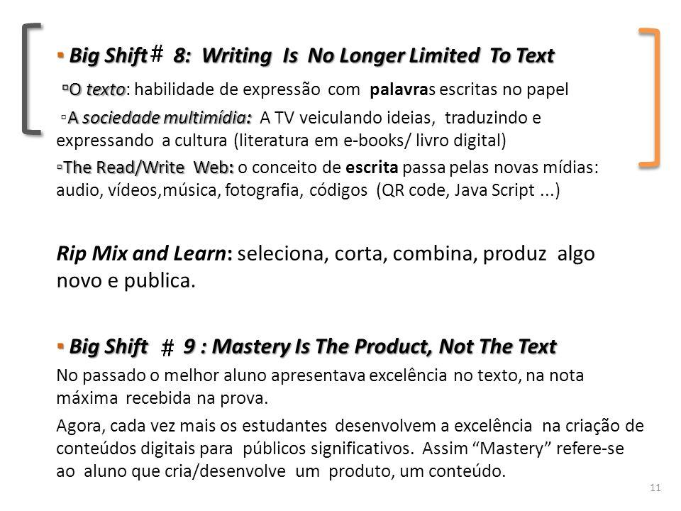 ▪ Big Shift 8: Writing Is No Longer Limited To Text ▫ O texto ▫ O texto: habilidade de expressão com palavras escritas no papel A sociedade multimídia: ▫A sociedade multimídia: A TV veiculando ideias, traduzindo e expressando a cultura (literatura em e-books/ livro digital) ▫The Read/Write Web: ▫The Read/Write Web: o conceito de escrita passa pelas novas mídias: audio, vídeos,música, fotografia, códigos (QR code, Java Script...) Rip Mix and Learn: seleciona, corta, combina, produz algo novo e publica.
