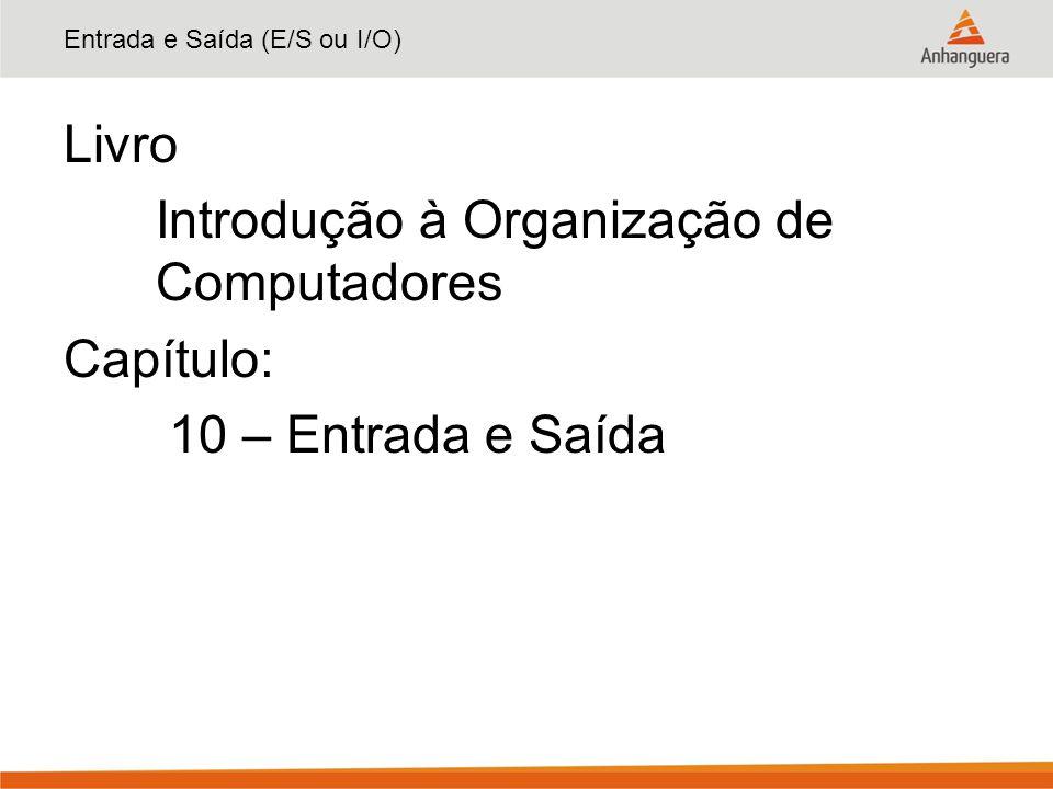 Entrada e Saída (E/S ou I/O) Livro Introdução à Organização de Computadores Capítulo: 10 – Entrada e Saída