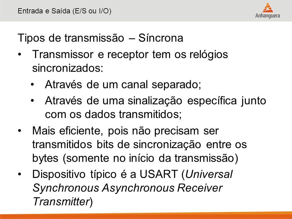 Entrada e Saída (E/S ou I/O) Tipos de transmissão – Síncrona Transmissor e receptor tem os relógios sincronizados: Através de um canal separado; Atrav