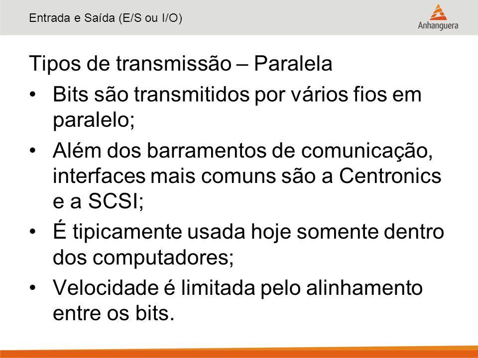 Entrada e Saída (E/S ou I/O) Tipos de transmissão – Paralela Bits são transmitidos por vários fios em paralelo; Além dos barramentos de comunicação, i