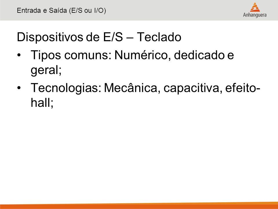 Entrada e Saída (E/S ou I/O) Dispositivos de E/S – Teclado Tipos comuns: Numérico, dedicado e geral; Tecnologias: Mecânica, capacitiva, efeito- hall;
