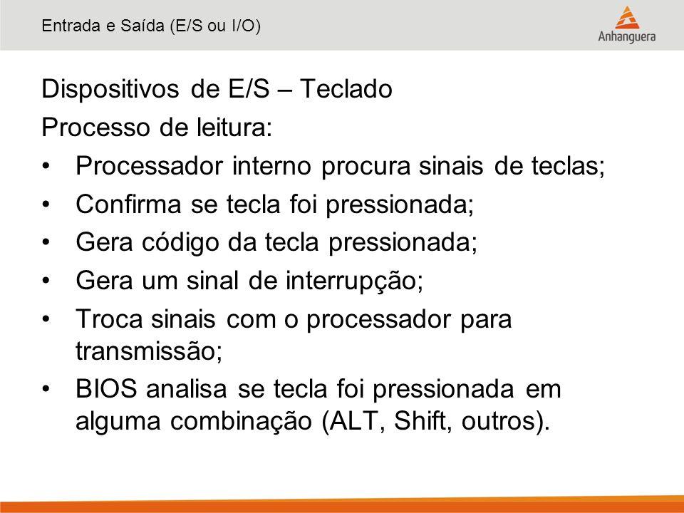 Entrada e Saída (E/S ou I/O) Dispositivos de E/S – Teclado Processo de leitura: Processador interno procura sinais de teclas; Confirma se tecla foi pr