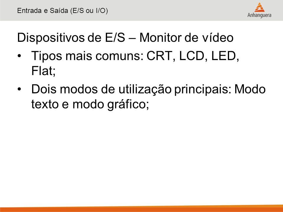 Entrada e Saída (E/S ou I/O) Dispositivos de E/S – Monitor de vídeo Tipos mais comuns: CRT, LCD, LED, Flat; Dois modos de utilização principais: Modo