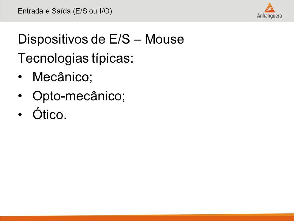 Entrada e Saída (E/S ou I/O) Dispositivos de E/S – Mouse Tecnologias típicas: Mecânico; Opto-mecânico; Ótico.