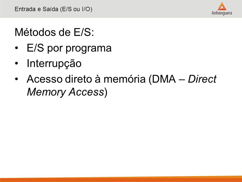 Entrada e Saída (E/S ou I/O) Métodos de E/S: E/S por programa Interrupção Acesso direto à memória (DMA – Direct Memory Access)
