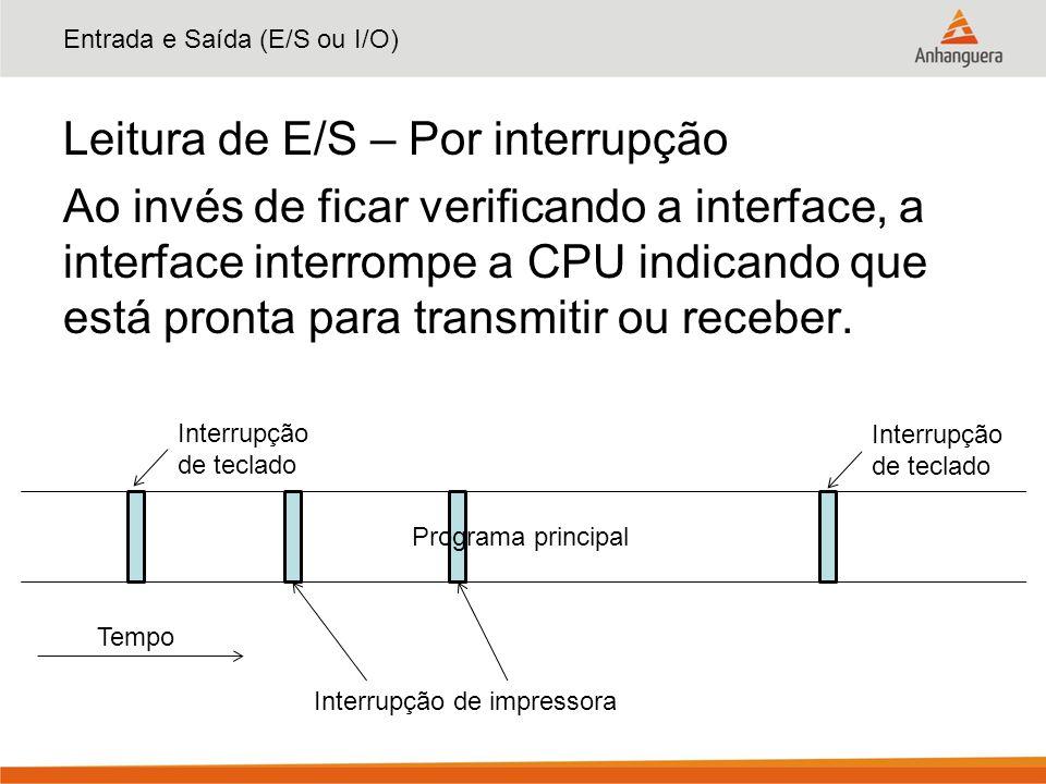 Entrada e Saída (E/S ou I/O) Leitura de E/S – Por interrupção Ao invés de ficar verificando a interface, a interface interrompe a CPU indicando que es
