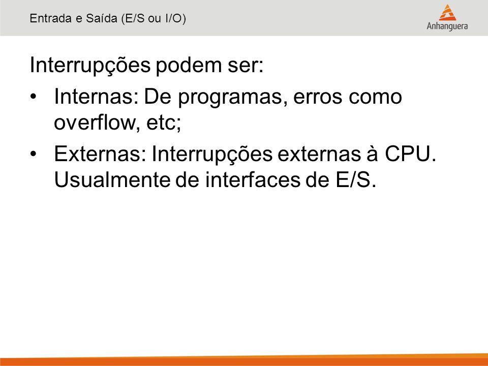 Entrada e Saída (E/S ou I/O) Interrupções podem ser: Internas: De programas, erros como overflow, etc; Externas: Interrupções externas à CPU. Usualmen