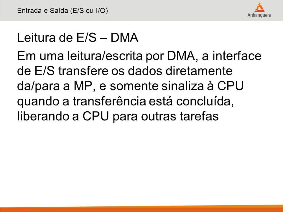 Entrada e Saída (E/S ou I/O) Leitura de E/S – DMA Em uma leitura/escrita por DMA, a interface de E/S transfere os dados diretamente da/para a MP, e so