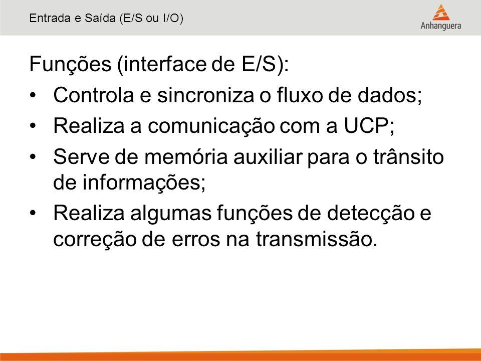 Entrada e Saída (E/S ou I/O) Funções (interface de E/S): Controla e sincroniza o fluxo de dados; Realiza a comunicação com a UCP; Serve de memória aux