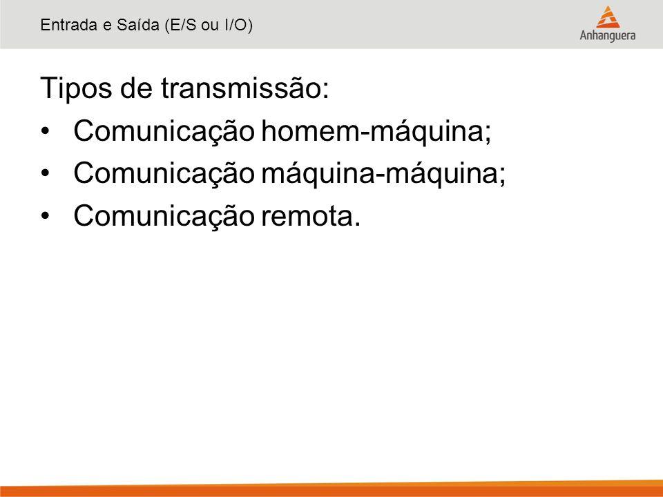 Entrada e Saída (E/S ou I/O) Tipos de transmissão: Comunicação homem-máquina; Comunicação máquina-máquina; Comunicação remota.