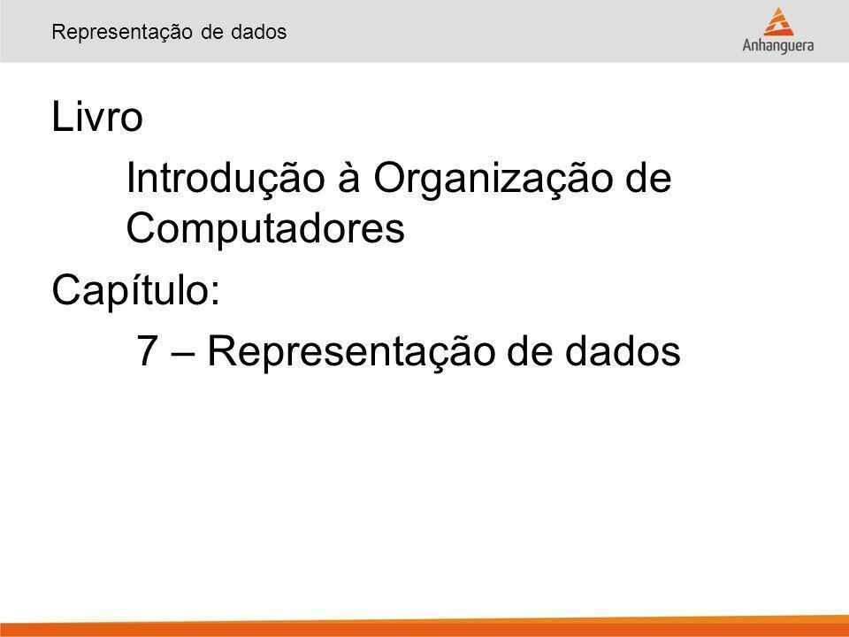 Representação de dados Livro Introdução à Organização de Computadores Capítulo: 7 – Representação de dados