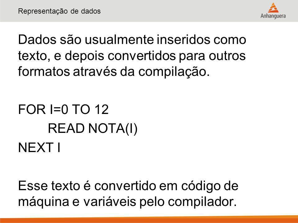 Representação de dados Dados são usualmente inseridos como texto, e depois convertidos para outros formatos através da compilação. FOR I=0 TO 12 READ