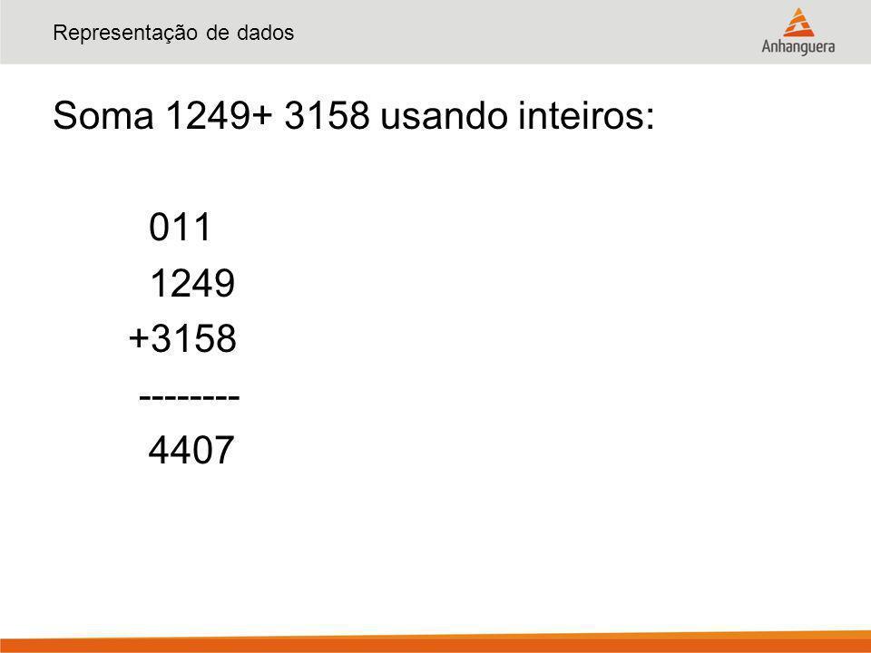 Representação de dados Soma 1249+ 3158 usando inteiros: 011 1249 +3158 -------- 4407