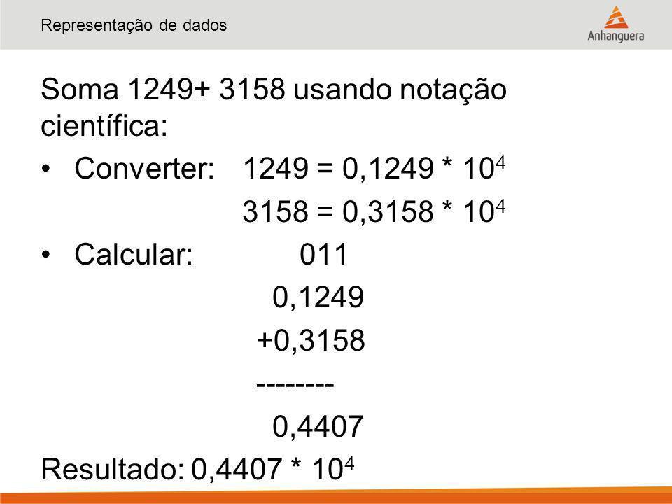 Representação de dados Soma 1249+ 3158 usando notação científica: Converter: 1249 = 0,1249 * 10 4 3158 = 0,3158 * 10 4 Calcular: 011 0,1249 +0,3158 --