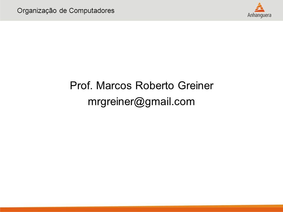 Organização de Computadores Prof. Marcos Roberto Greiner mrgreiner@gmail.com