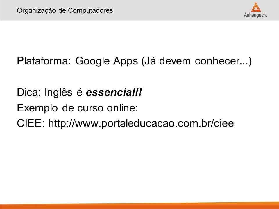 Organização de Computadores Plataforma: Google Apps (Já devem conhecer...) Dica: Inglês é essencial!! Exemplo de curso online: CIEE: http://www.portal