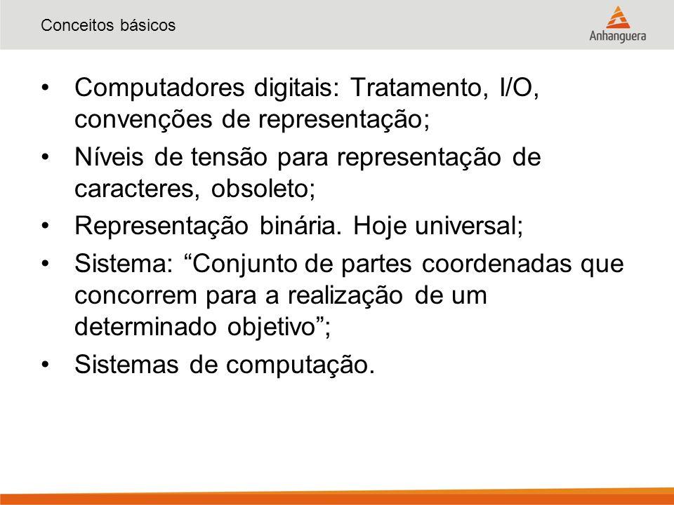 Conceitos básicos Computadores digitais: Tratamento, I/O, convenções de representação; Níveis de tensão para representação de caracteres, obsoleto; Representação binária.