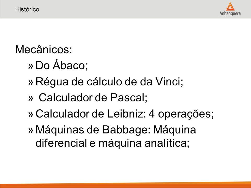 Histórico Mecânicos: »Do Ábaco; »Régua de cálculo de da Vinci; » Calculador de Pascal; »Calculador de Leibniz: 4 operações; »Máquinas de Babbage: Máquina diferencial e máquina analítica;