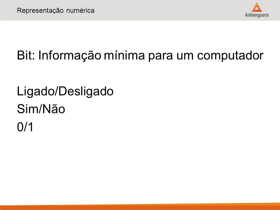 Representação numérica Bit: Informação mínima para um computador Ligado/Desligado Sim/Não 0/1