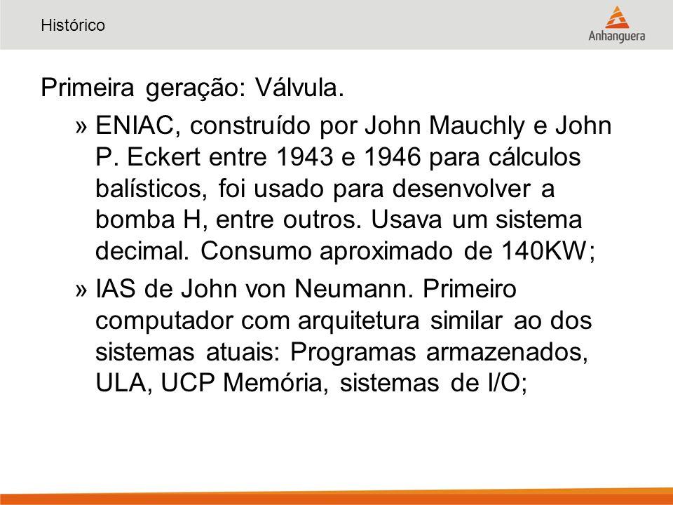 Histórico Primeira geração: Válvula. »ENIAC, construído por John Mauchly e John P. Eckert entre 1943 e 1946 para cálculos balísticos, foi usado para d