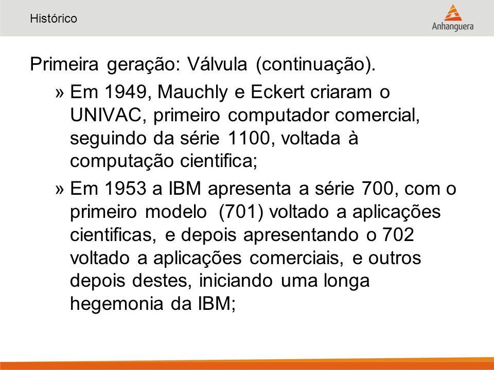Histórico Primeira geração: Válvula (continuação). »Em 1949, Mauchly e Eckert criaram o UNIVAC, primeiro computador comercial, seguindo da série 1100,