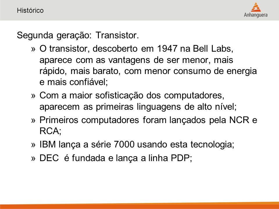 Histórico Segunda geração: Transistor. »O transistor, descoberto em 1947 na Bell Labs, aparece com as vantagens de ser menor, mais rápido, mais barato
