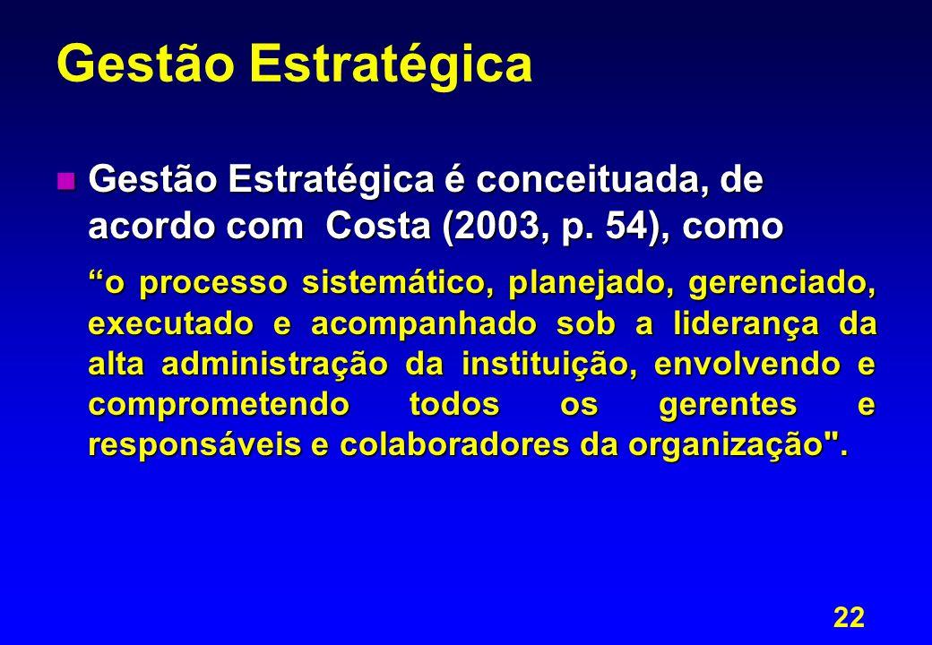 """22 Gestão Estratégica n Gestão Estratégica é conceituada, de acordo com Costa (2003, p. 54), como """"o processo sistemático, planejado, gerenciado, exec"""