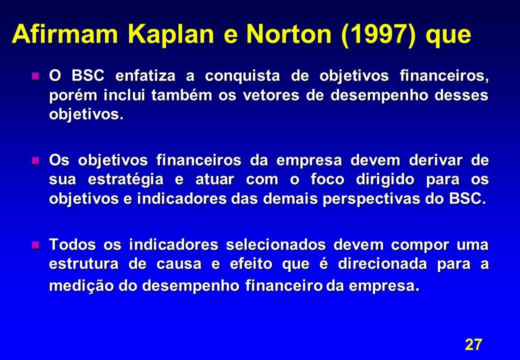 27 Afirmam Kaplan e Norton (1997) que n O BSC enfatiza a conquista de objetivos financeiros, porém inclui também os vetores de desempenho desses objet