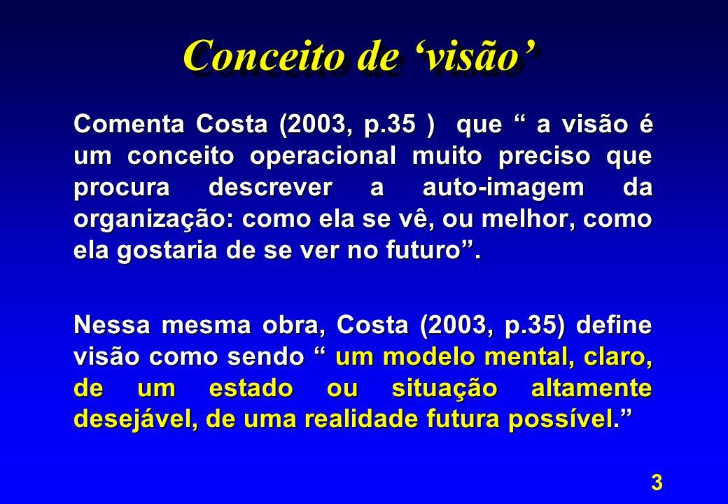 3 Conceito de 'visão' Comenta Costa (2003, p.35 ) que a visão é um conceito operacional muito preciso que procura descrever a auto-imagem da organização: como ela se vê, ou melhor, como ela gostaria de se ver no futuro .
