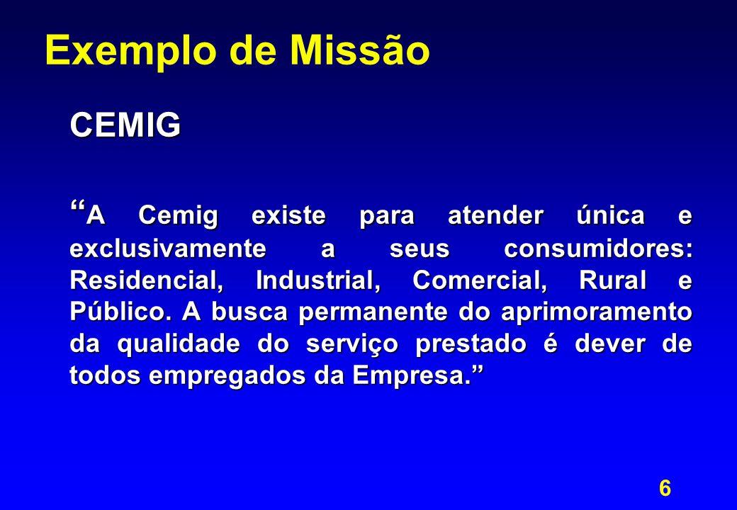6 Exemplo de Missão CEMIG A Cemig existe para atender única e exclusivamente a seus consumidores: Residencial, Industrial, Comercial, Rural e Público.