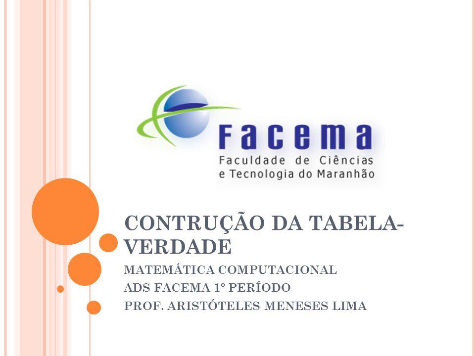 CONTRUÇÃO DA TABELA- VERDADE MATEMÁTICA COMPUTACIONAL ADS FACEMA 1º PERÍODO PROF. ARISTÓTELES MENESES LIMA