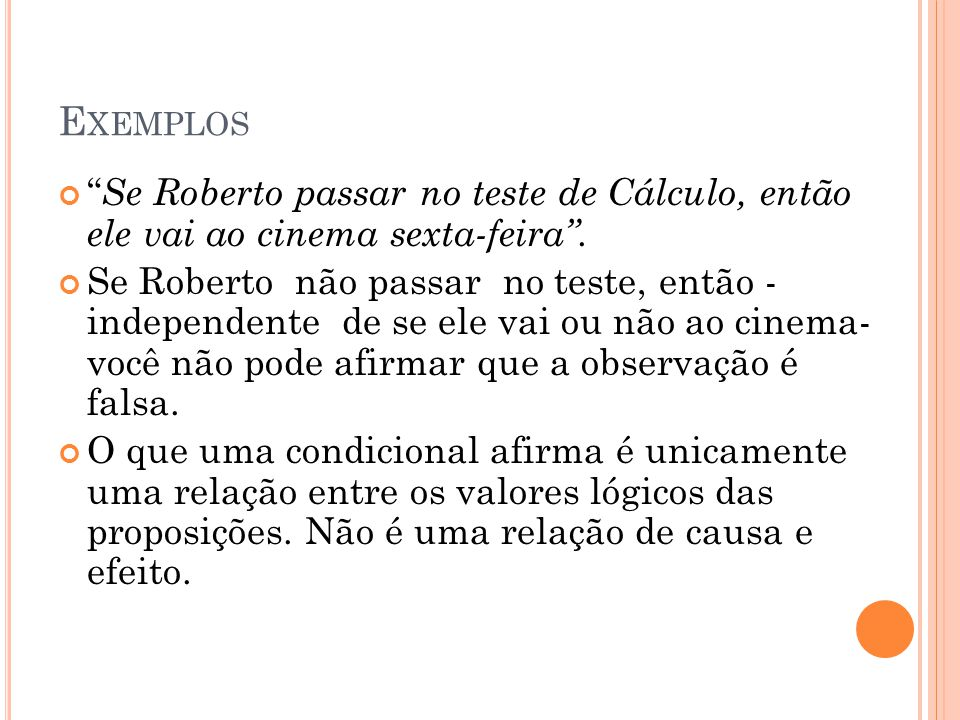 "E XEMPLOS "" Se Roberto passar no teste de Cálculo, então ele vai ao cinema sexta-feira"". Se Roberto não passar no teste, então - independente de se el"