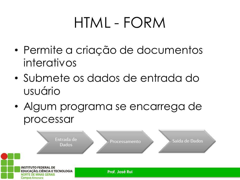 HTML - FORM Permite a criação de documentos interativos Submete os dados de entrada do usuário Algum programa se encarrega de processar Prof. José Rui