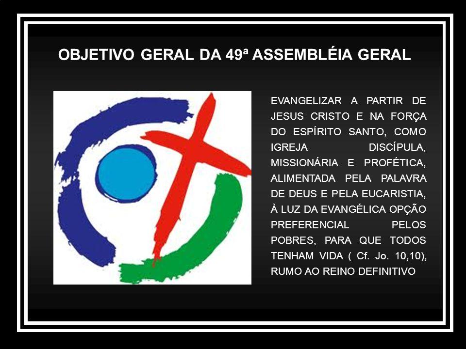 OBJETIVO GERAL DA 49ª ASSEMBLÉIA GERAL EVANGELIZAR A PARTIR DE JESUS CRISTO E NA FORÇA DO ESPÍRITO SANTO, COMO IGREJA DISCÍPULA, MISSIONÁRIA E PROFÉTICA, ALIMENTADA PELA PALAVRA DE DEUS E PELA EUCARISTIA, À LUZ DA EVANGÉLICA OPÇÃO PREFERENCIAL PELOS POBRES, PARA QUE TODOS TENHAM VIDA ( Cf.