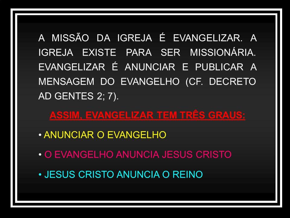 A MISSÃO DA IGREJA É EVANGELIZAR. A IGREJA EXISTE PARA SER MISSIONÁRIA. EVANGELIZAR É ANUNCIAR E PUBLICAR A MENSAGEM DO EVANGELHO (CF. DECRETO AD GENT