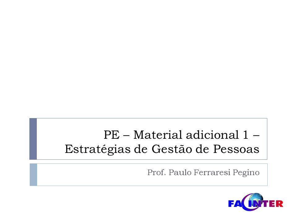 PE – Material adicional 1 – Estratégias de Gestão de Pessoas Prof. Paulo Ferraresi Pegino