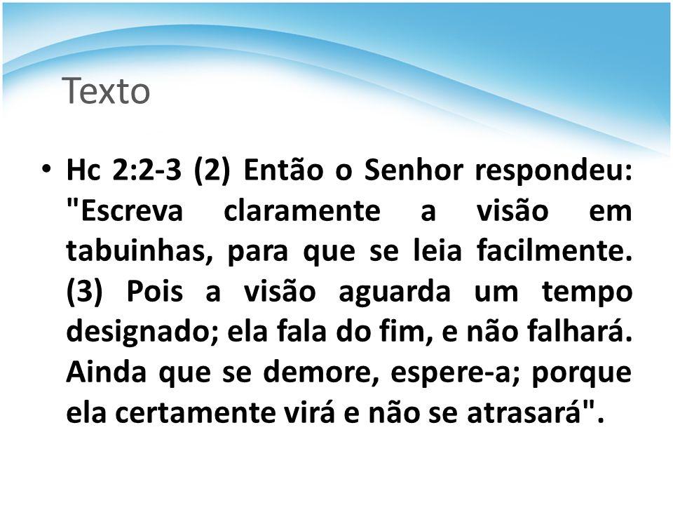Texto Hc 2:2-3 (2) Então o Senhor respondeu: Escreva claramente a visão em tabuinhas, para que se leia facilmente.