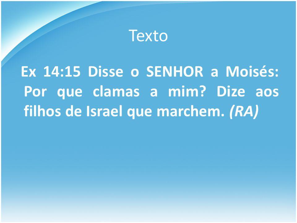 Texto Ex 14:15 Disse o SENHOR a Moisés: Por que clamas a mim.