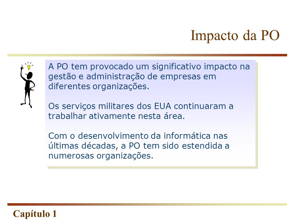 Capítulo 1 PO: Ciência da Administração  Denominada a ciência da administração , a sua utilização e implementação tem sido estendida à: business economia industria industria militar engenharia civil governos hospitais, etc.