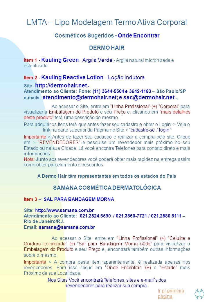 Ir p/ primeira página LMTA – Lipo Modelagem Termo Ativa Corporal Cosméticos Sugeridos - Onde Encontrar DERMO HAIR Item 1 - Kauling Green - Argila Verde - Argila natural micronizada e esterilizada.