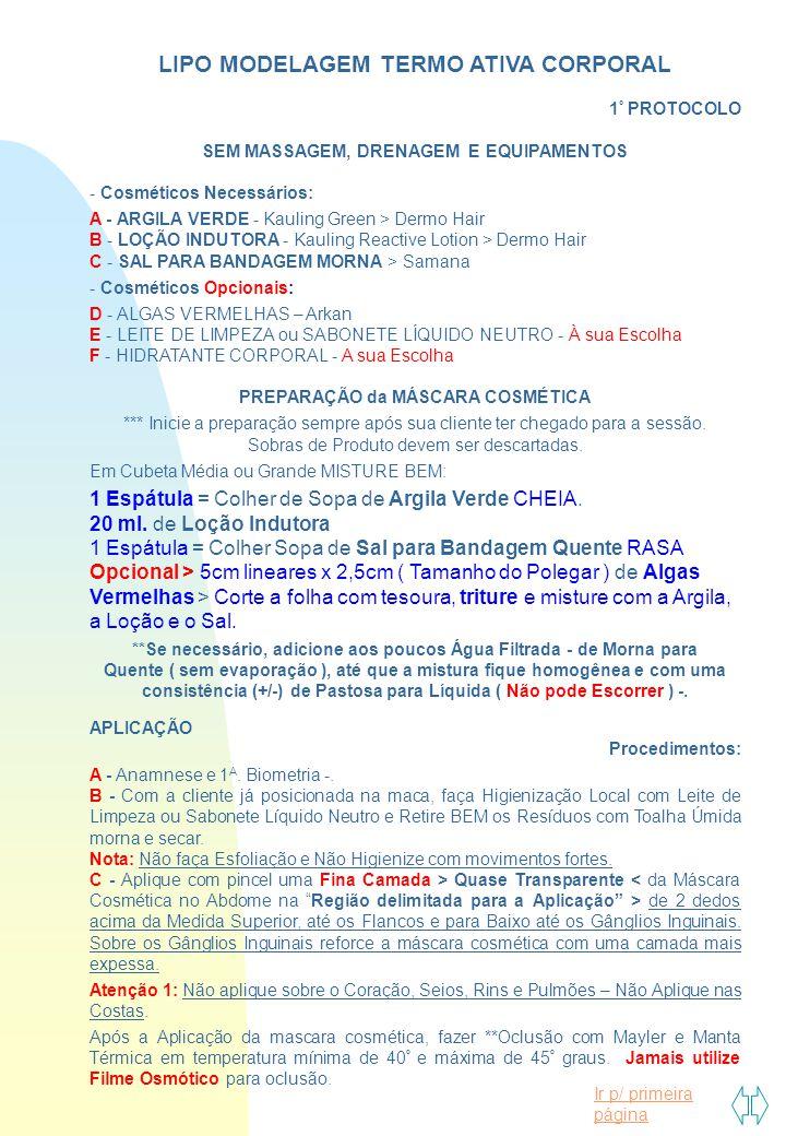 Ir p/ primeira página LIPO MODELAGEM TERMO ATIVA CORPORAL 1 º PROTOCOLO SEM MASSAGEM, DRENAGEM E EQUIPAMENTOS - Cosméticos Necessários: A - ARGILA VERDE - Kauling Green > Dermo Hair B - LOÇÃO INDUTORA - Kauling Reactive Lotion > Dermo Hair C - SAL PARA BANDAGEM MORNA > Samana - Cosméticos Opcionais: D - ALGAS VERMELHAS – Arkan E - LEITE DE LIMPEZA ou SABONETE LÍQUIDO NEUTRO - À sua Escolha F - HIDRATANTE CORPORAL - A sua Escolha PREPARAÇÃO da MÁSCARA COSMÉTICA *** Inicie a preparação sempre após sua cliente ter chegado para a sessão.