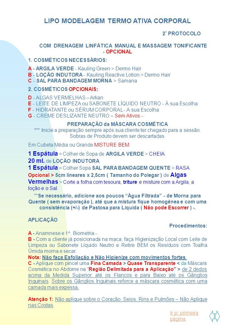 Ir p/ primeira página LIPO MODELAGEM TERMO ATIVA CORPORAL 2 º PROTOCOLO COM DRENAGEM LINFÁTICA MANUAL E MASSAGEM TONIFICANTE - OPCIONAL 1. COSMÉTICOS