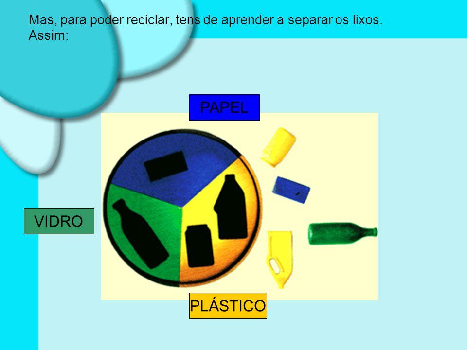 Mas, para poder reciclar, tens de aprender a separar os lixos. Assim: VIDRO PAPEL PLÁSTICO