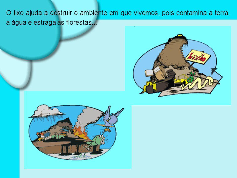 O lixo ajuda a destruir o ambiente em que vivemos, pois contamina a terra, a água e estraga as florestas...