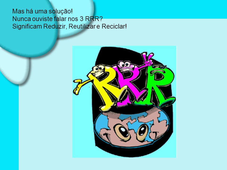 Mas há uma solução! Nunca ouviste falar nos 3 RRR? Significam Reduzir, Reutilizar e Reciclar!