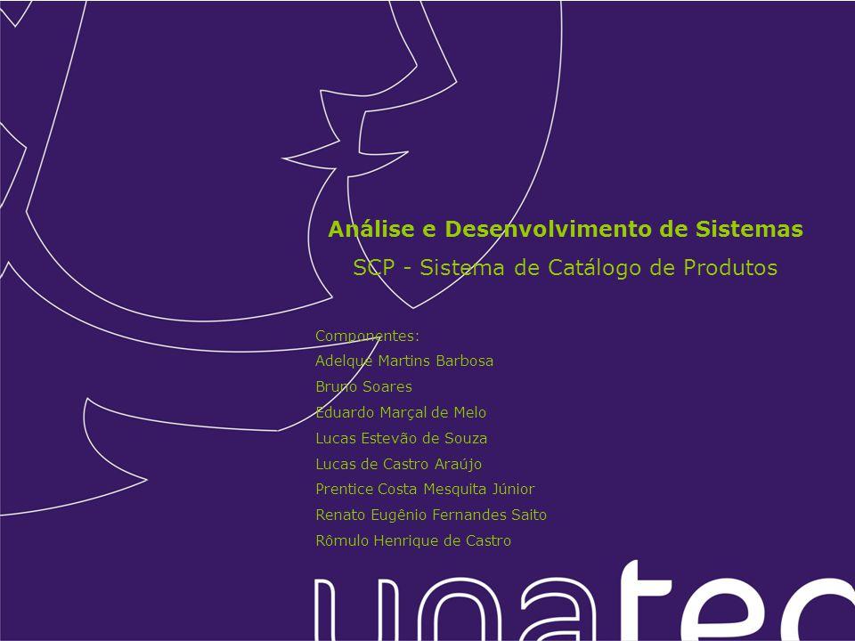 Análise e Desenvolvimento de Sistemas SCP - Sistema de Catálogo de Produtos Componentes: Adelque Martins Barbosa Bruno Soares Eduardo Marçal de Melo L