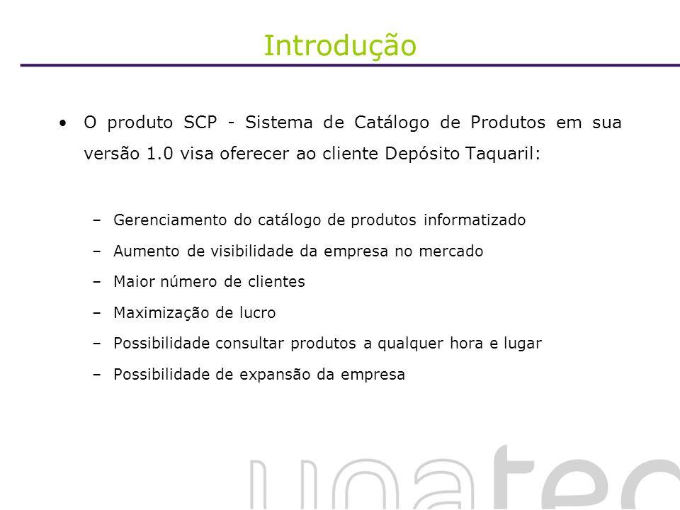 Introdução O produto SCP - Sistema de Catálogo de Produtos em sua versão 1.0 visa oferecer ao cliente Depósito Taquaril: –Gerenciamento do catálogo de