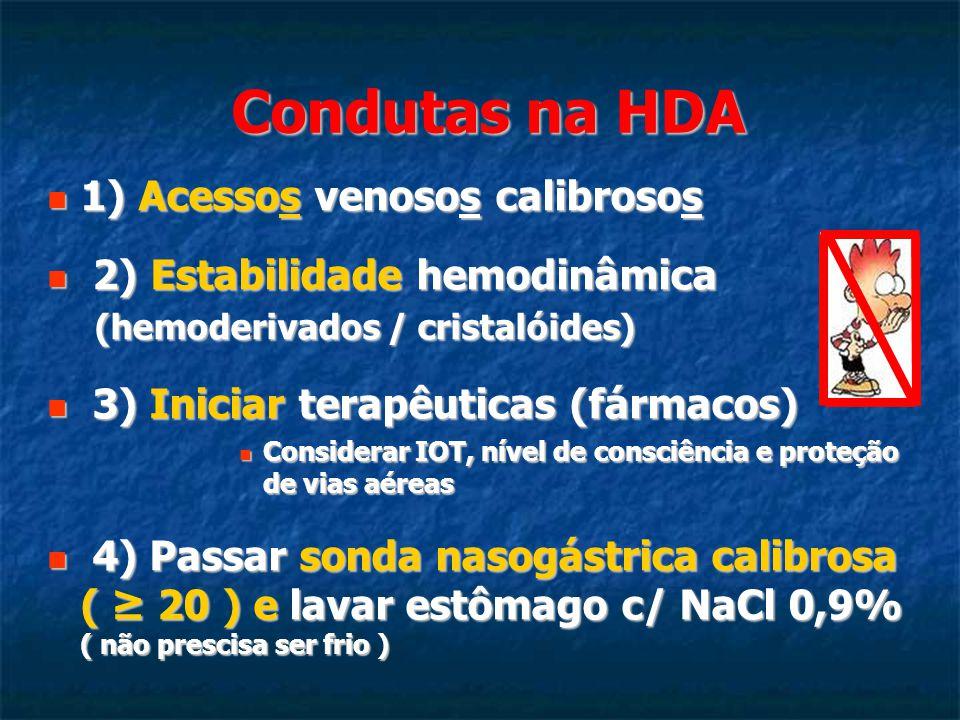 Condutas na HDA 1) Acessos venosos calibrosos 1) Acessos venosos calibrosos 2) Estabilidade hemodinâmica (hemoderivados / cristalóides) 2) Estabilidade hemodinâmica (hemoderivados / cristalóides) 3) Iniciar terapêuticas (fármacos) 3) Iniciar terapêuticas (fármacos) Considerar IOT, nível de consciência e proteção de vias aéreas Considerar IOT, nível de consciência e proteção de vias aéreas 4) Passar sonda nasogástrica calibrosa ( ≥ 20 ) e lavar estômago c/ NaCl 0,9% ( não prescisa ser frio ) 4) Passar sonda nasogástrica calibrosa ( ≥ 20 ) e lavar estômago c/ NaCl 0,9% ( não prescisa ser frio )